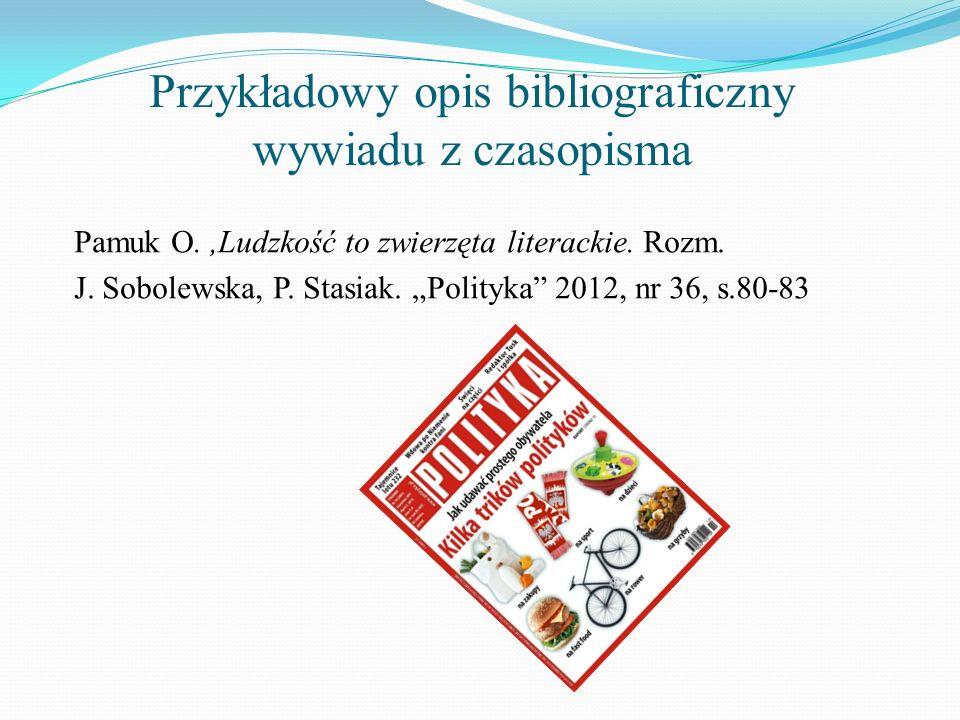 Przykładowy opis bibliograficzny wywiadu z czasopisma Pamuk O.,Ludzkość to zwierzęta literackie. Rozm. J. Sobolewska, P. Stasiak. Polityka 2012, nr 36
