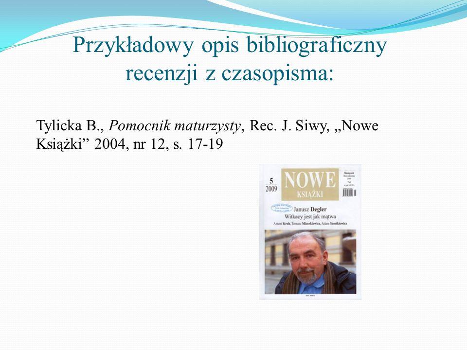 Przykładowy opis bibliograficzny recenzji z czasopisma: Tylicka B., Pomocnik maturzysty, Rec. J. Siwy, Nowe Książki 2004, nr 12, s. 17-19