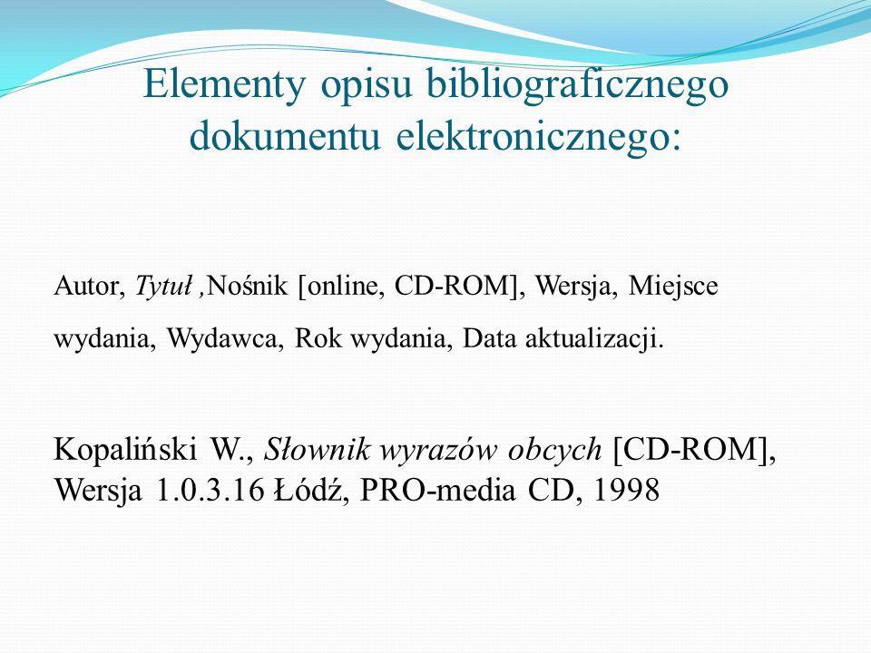 Elementy opisu bibliograficznego dokumentu elektronicznego: Autor, Tytuł,Nośnik [online, CD-ROM], Wersja, Miejsce wydania, Wydawca, Rok wydania, Data