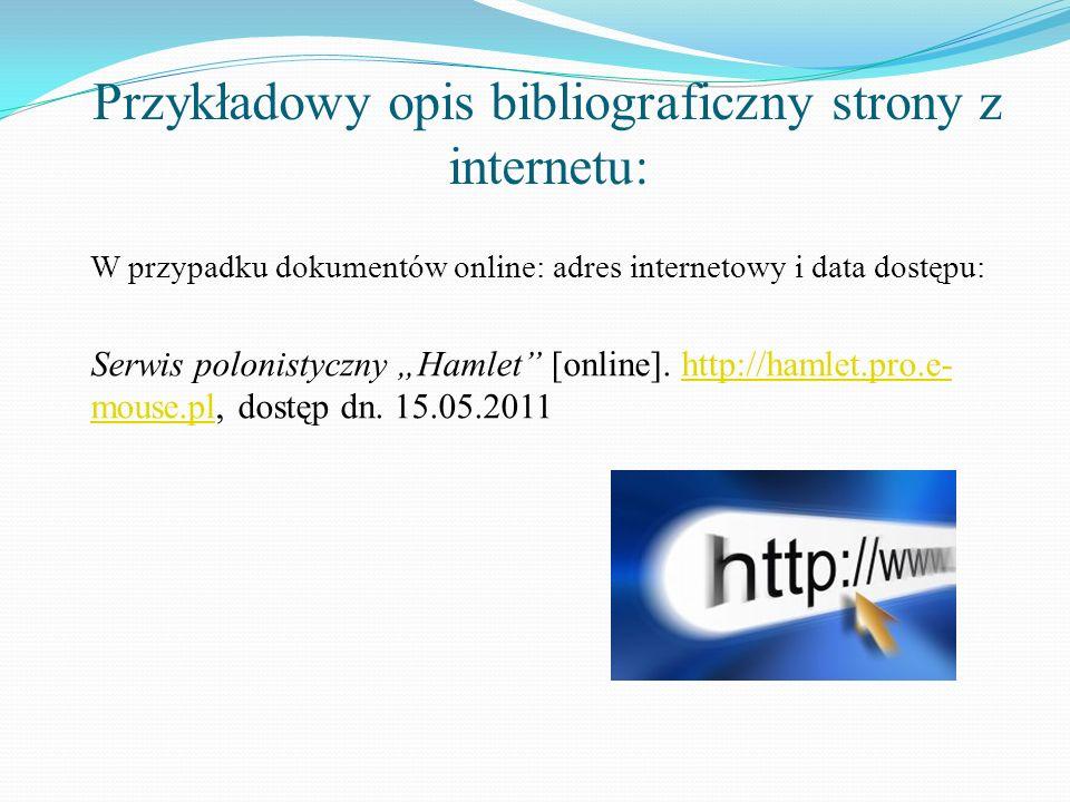 Przykładowy opis bibliograficzny strony z internetu: W przypadku dokumentów online: adres internetowy i data dostępu: Serwis polonistyczny Hamlet [onl