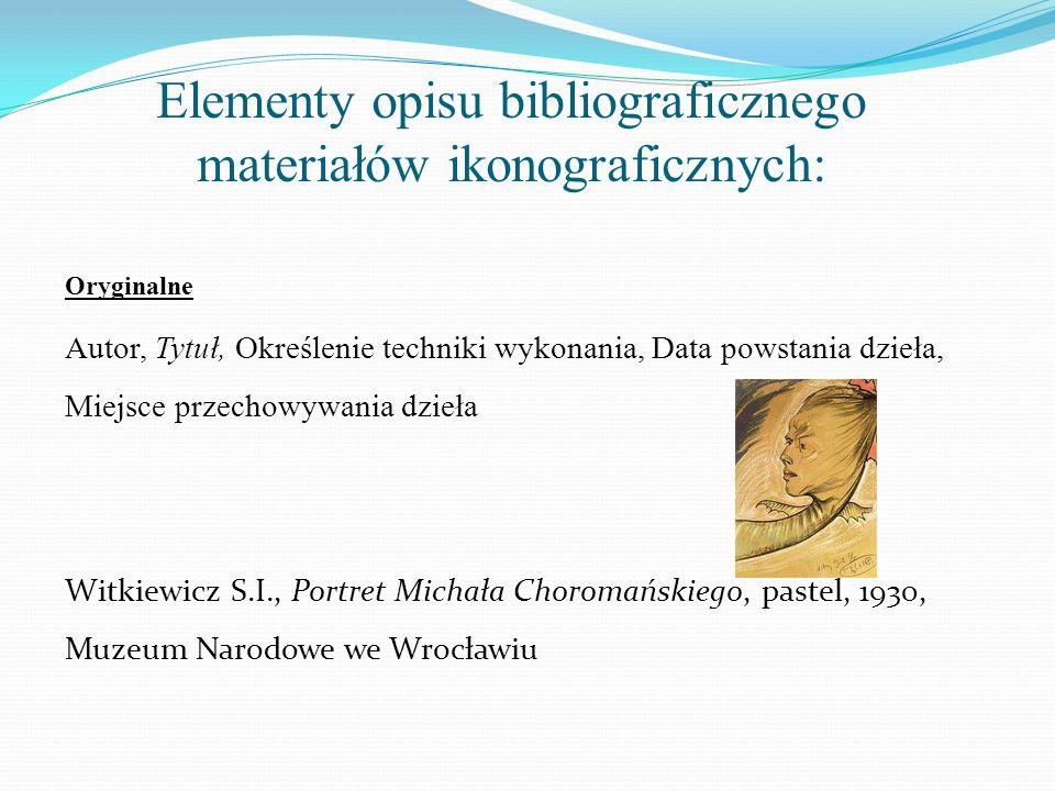 Elementy opisu bibliograficznego materiałów ikonograficznych: Oryginalne Autor, Tytuł, Określenie techniki wykonania, Data powstania dzieła, Miejsce p