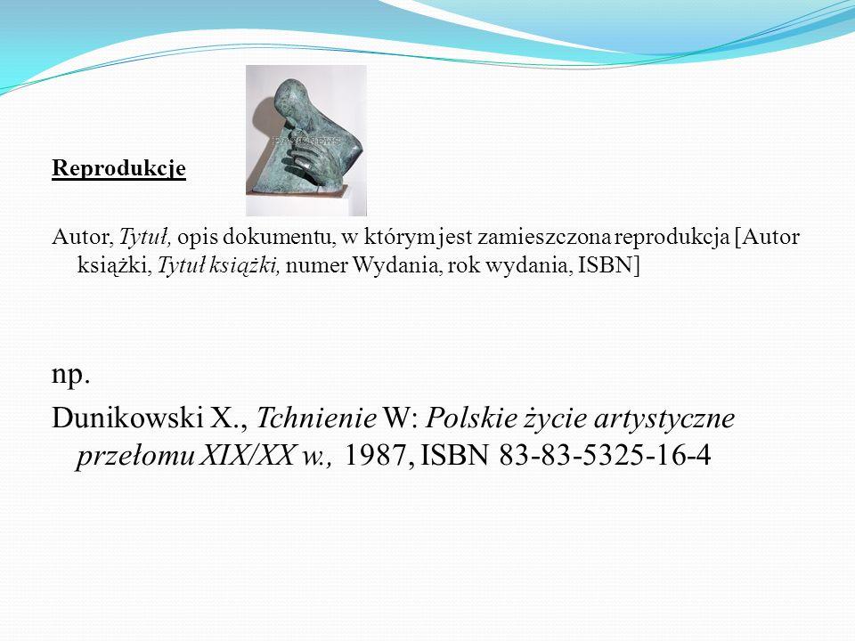 Reprodukcje Autor, Tytuł, opis dokumentu, w którym jest zamieszczona reprodukcja [Autor książki, Tytuł książki, numer Wydania, rok wydania, ISBN] np.