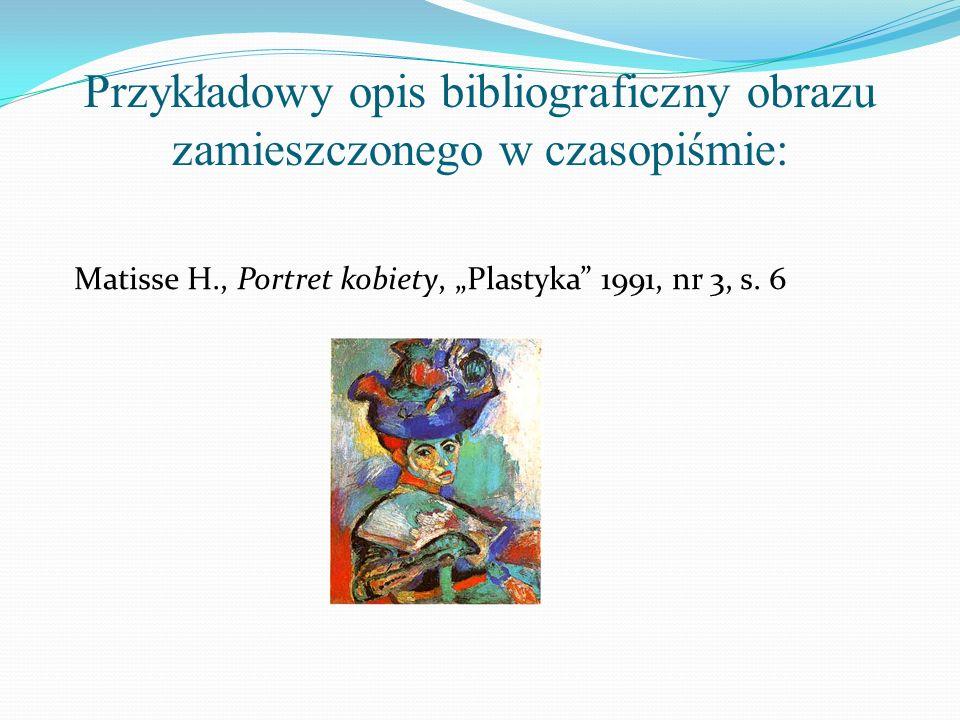 Przykładowy opis bibliograficzny obrazu zamieszczonego w czasopiśmie: Matisse H., Portret kobiety, Plastyka 1991, nr 3, s. 6