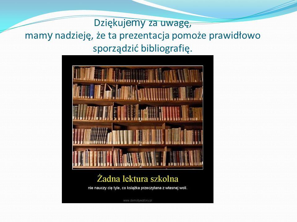Dziękuj emy za uwagę, mam y nadzieję, że ta prezentacja pomoże prawidłowo sporządzić bibliografię.