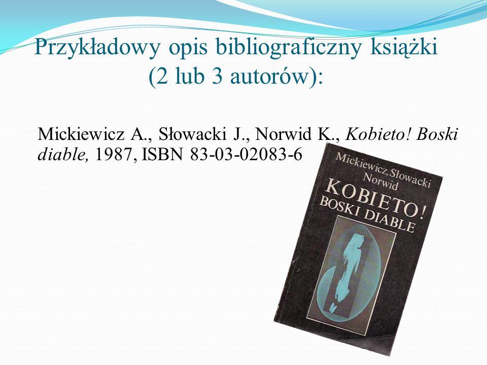 Przykładowy opis bibliograficzny książki (2 lub 3 autorów): Mickiewicz A., Słowacki J., Norwid K., Kobieto! Boski diable, 1987, ISBN 83-03-02083-6