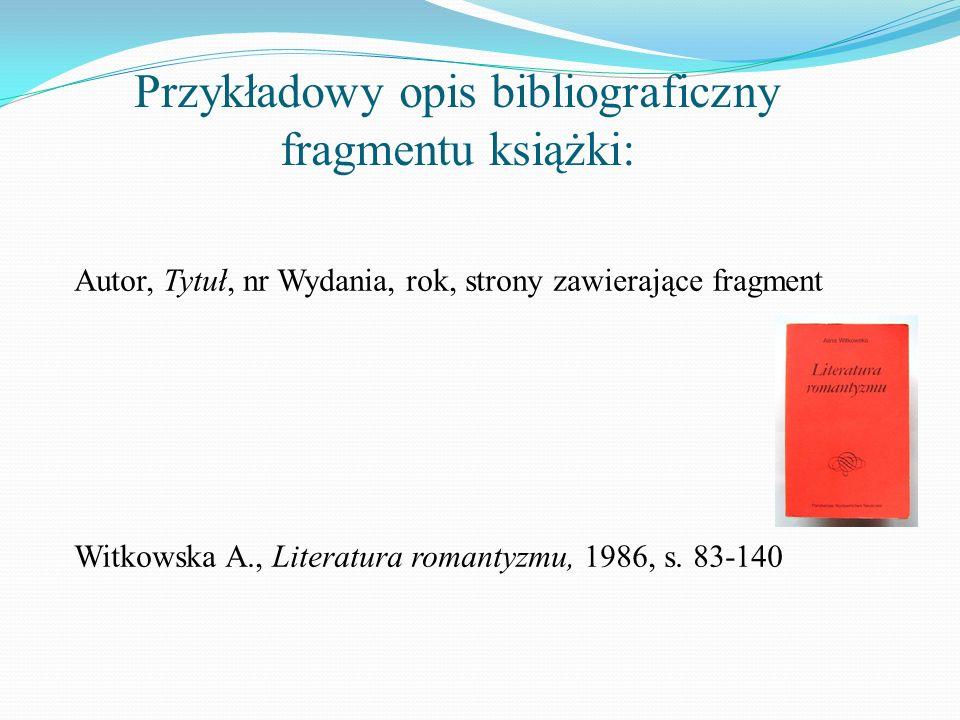 Przykładowy opis bibliograficzny fragmentu książki: Autor, Tytuł, nr Wydania, rok, strony zawierające fragment Witkowska A., Literatura romantyzmu, 19