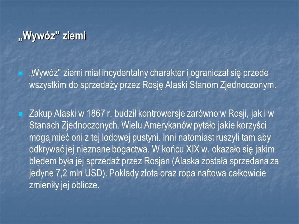 Wywóz ziemi Wywóz ziemi miał incydentalny charakter i ograniczał się przede wszystkim do sprzedaży przez Rosję Alaski Stanom Zjednoczonym.