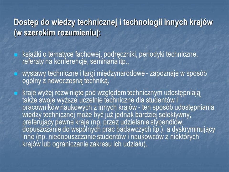 Dostęp do wiedzy technicznej i technologii innych krajów (w szerokim rozumieniu): książki o tematyce fachowej, podręczniki, periodyki techniczne, referaty na konferencje, seminaria itp., wystawy techniczne i targi międzynarodowe - zapoznaje w sposób ogólny z nowoczesną techniką, kraje wyżej rozwinięte pod względem technicznym udostępniają także swoje wyższe uczelnie techniczne dla studentów i pracowników naukowych z innych krajów - ten sposób udostępniania wiedzy technicznej może być już jednak bardziej selektywny, preferujący pewne kraje (np.