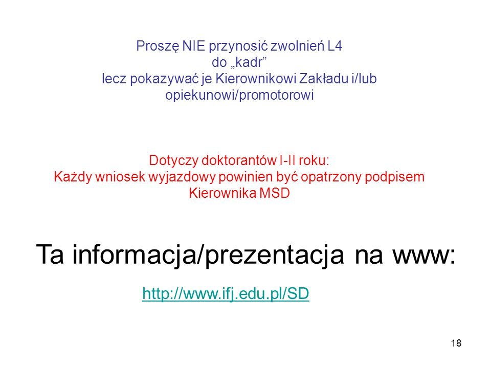 18 Ta informacja/prezentacja na www: http://www.ifj.edu.pl/SD Proszę NIE przynosić zwolnień L4 do kadr lecz pokazywać je Kierownikowi Zakładu i/lub op
