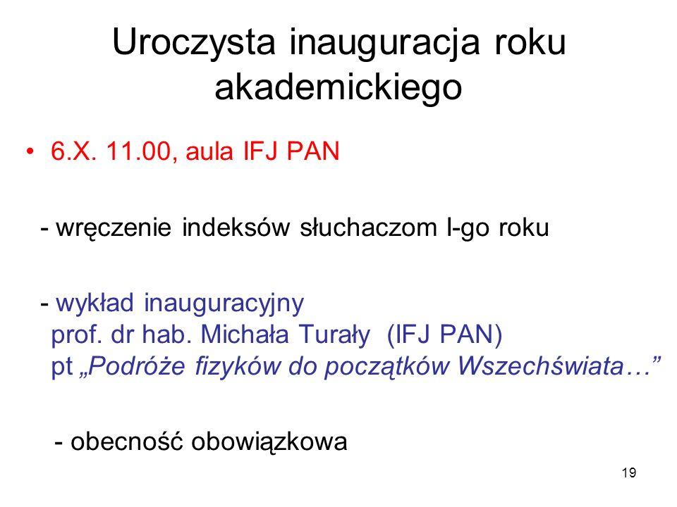 19 Uroczysta inauguracja roku akademickiego 6.X. 11.00, aula IFJ PAN - wręczenie indeksów słuchaczom I-go roku - wykład inauguracyjny prof. dr hab. Mi