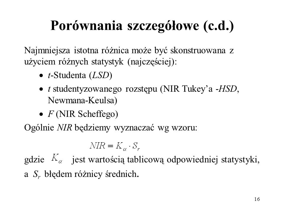 16 Porównania szczegółowe (c.d.) Najmniejsza istotna różnica może być skonstruowana z użyciem różnych statystyk (najczęściej): t-Studenta (LSD) t stud