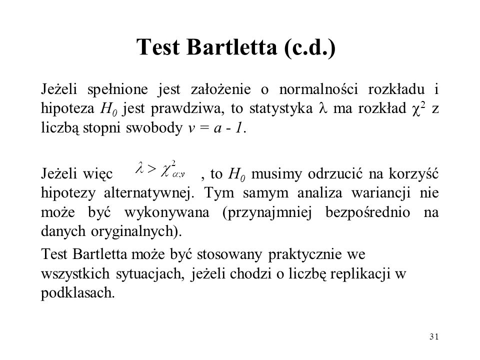 31 Test Bartletta (c.d.) Jeżeli spełnione jest założenie o normalności rozkładu i hipoteza H 0 jest prawdziwa, to statystyka ma rozkład 2 z liczbą sto