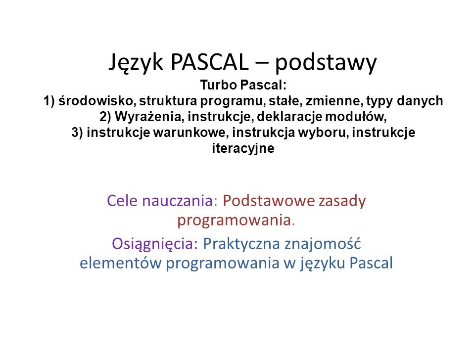 Język PASCAL – podstawy Turbo Pascal: 1) środowisko, struktura programu, stałe, zmienne, typy danych 2) Wyrażenia, instrukcje, deklaracje modułów, 3) instrukcje warunkowe, instrukcja wyboru, instrukcje iteracyjne Cele nauczania: Podstawowe zasady programowania.
