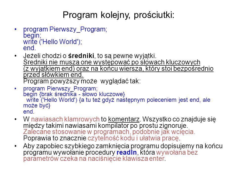 Program kolejny, prościutki: program Pierwszy_Program; begin; write ( Hello World ); end.