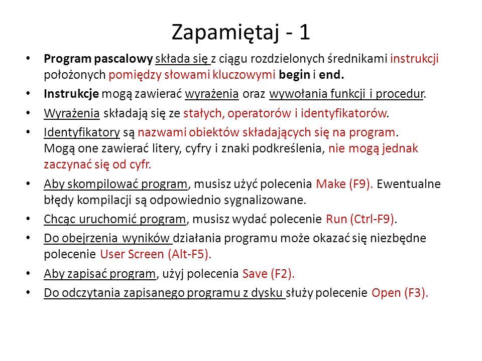 Zapamiętaj - 1 Program pascalowy składa się z ciągu rozdzielonych średnikami instrukcji położonych pomiędzy słowami kluczowymi begin i end.