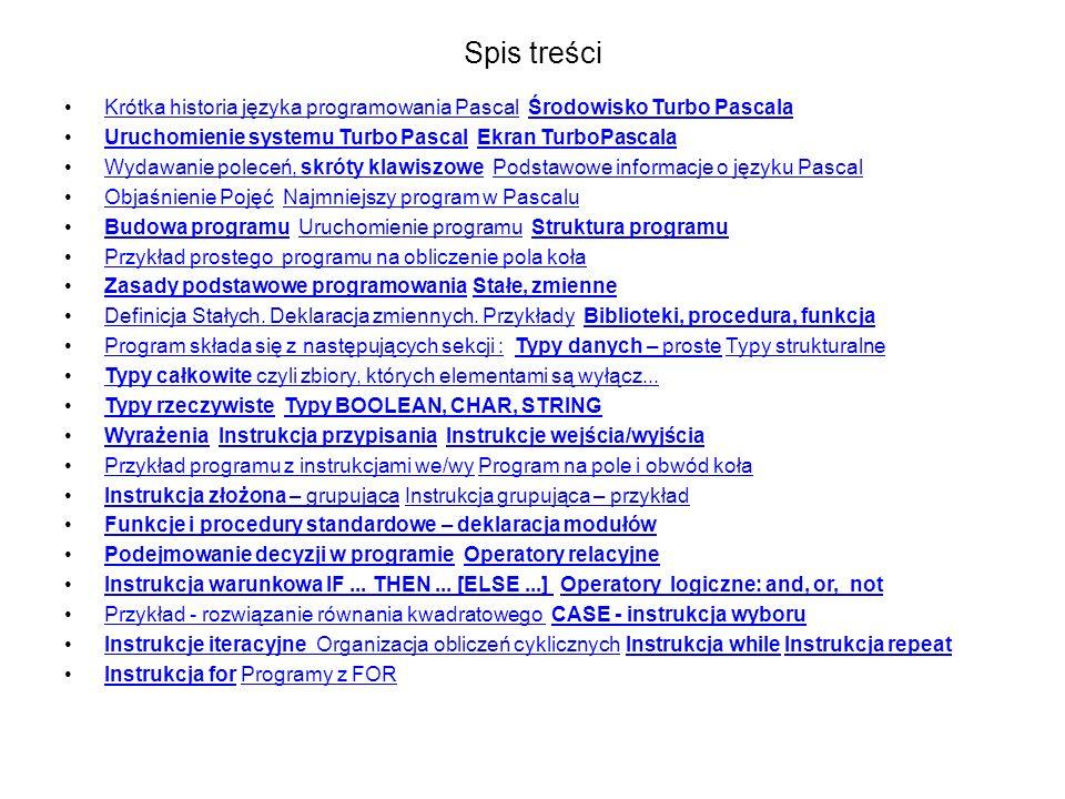 Spis treści Krótka historia języka programowania Pascal Środowisko Turbo PascalaKrótka historia języka programowania PascalŚrodowisko Turbo Pascala Uruchomienie systemu Turbo Pascal Ekran TurboPascalaUruchomienie systemu Turbo PascalEkran TurboPascala Wydawanie poleceń, skróty klawiszowe Podstawowe informacje o języku PascalWydawanie poleceń, skróty klawiszowePodstawowe informacje o języku Pascal Objaśnienie Pojęć Najmniejszy program w PascaluObjaśnienie PojęćNajmniejszy program w Pascalu Budowa programu Uruchomienie programu Struktura programuBudowa programuUruchomienie programuStruktura programu Przykład prostego programu na obliczenie pola koła Zasady podstawowe programowania Stałe, zmienneZasady podstawowe programowaniaStałe, zmienne Definicja Stałych.