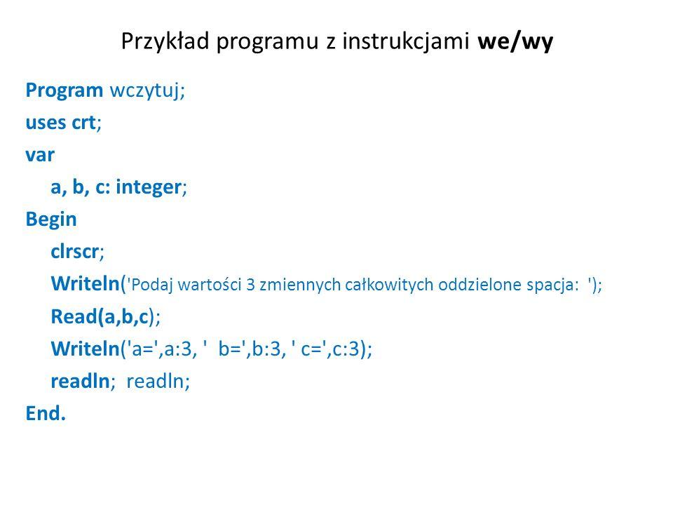 Przykład programu z instrukcjami we/wy Program wczytuj; uses crt; var a, b, c: integer; Begin clrscr; Writeln( Podaj wartości 3 zmiennych całkowitych oddzielone spacja: ); Read(a,b,c); Writeln( a= ,a:3, b= ,b:3, c= ,c:3); readln; End.