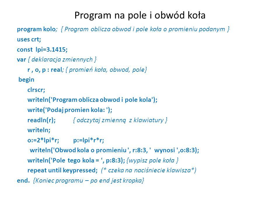 Program na pole i obwód koła program kolo; { Program oblicza obwod i pole koła o promieniu podanym } uses crt; const lpi=3.1415; var { deklaracja zmiennych } r, o, p : real; { promień koła, obwod, pole} begin clrscr; writeln( Program oblicza obwod i pole kola ); write( Podaj promien kola: ); readln(r);{ odczytaj zmienną z klawiatury } writeln; o:=2*lpi*r; p:=lpi*r*r; writeln( Obwod kola o promieniu , r:8:3, wynosi ,o:8:3); writeln( Pole tego kola = , p:8:3); {wypisz pole koła } repeat until keypressed;(* czeka na naciśniecie klawisza*) end.