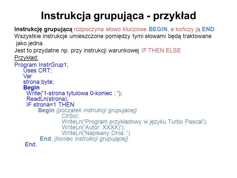 Instrukcja grupująca - przykład Instrukcję grupującą rozpoczyna słowo kluczowe BEGIN, a kończy ją END Wszystkie instrukcje umieszczone pomiędzy tymi słowami będą traktowane jako jedna.