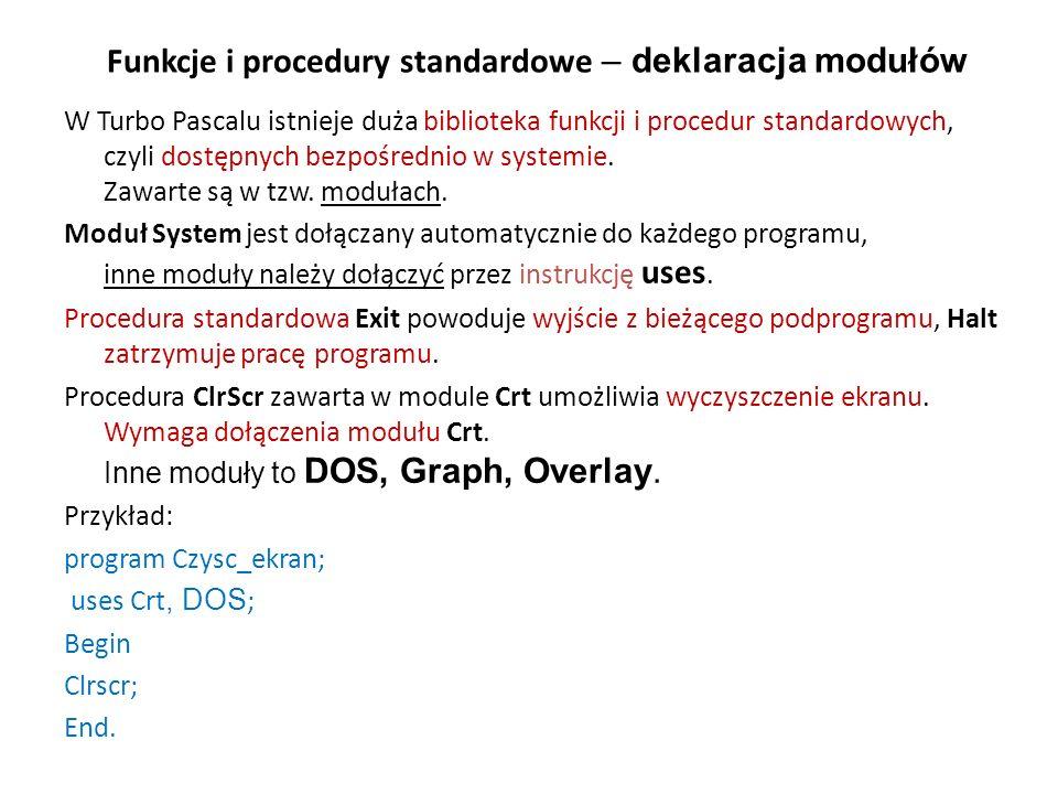 Funkcje i procedury standardowe – deklaracja modułów W Turbo Pascalu istnieje duża biblioteka funkcji i procedur standardowych, czyli dostępnych bezpośrednio w systemie.