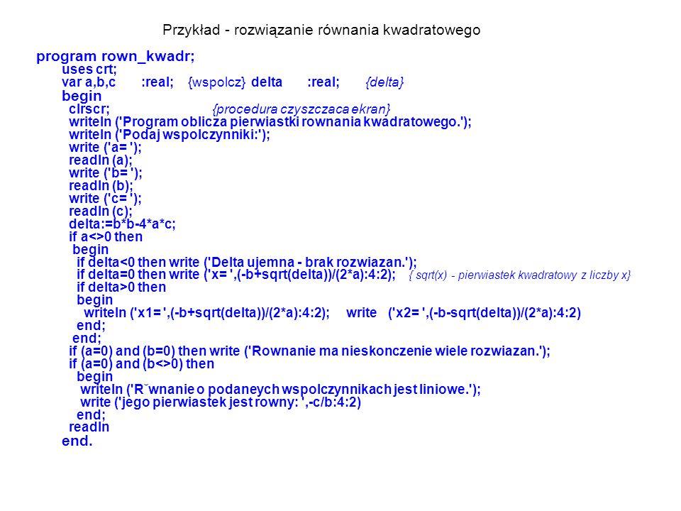 Przykład - rozwiązanie równania kwadratowego program rown_kwadr; uses crt; var a,b,c :real; {wspolcz} delta :real; {delta} begin clrscr; {procedura czyszczaca ekran} writeln ( Program oblicza pierwiastki rownania kwadratowego. ); writeln ( Podaj wspolczynniki: ); write ( a= ); readln (a); write ( b= ); readln (b); write ( c= ); readln (c); delta:=b*b-4*a*c; if a<>0 then begin if delta 0 then begin writeln ( x1= ,(-b+sqrt(delta))/(2*a):4:2); write ( x2= ,(-b-sqrt(delta))/(2*a):4:2) end; end; if (a=0) and (b=0) then write ( Rownanie ma nieskonczenie wiele rozwiazan. ); if (a=0) and (b<>0) then begin writeln ( R˘wnanie o podaneych wspolczynnikach jest liniowe. ); write ( jego pierwiastek jest rowny: ,-c/b:4:2) end; readln end.
