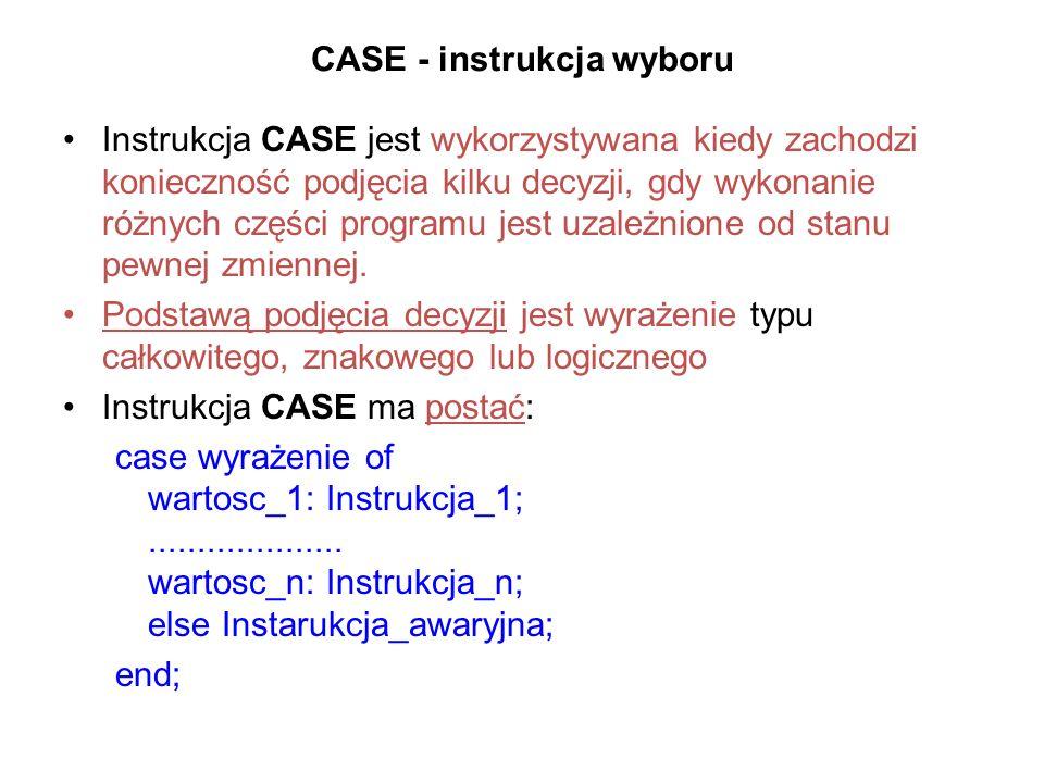 CASE - instrukcja wyboru Instrukcja CASE jest wykorzystywana kiedy zachodzi konieczność podjęcia kilku decyzji, gdy wykonanie różnych części programu jest uzależnione od stanu pewnej zmiennej.