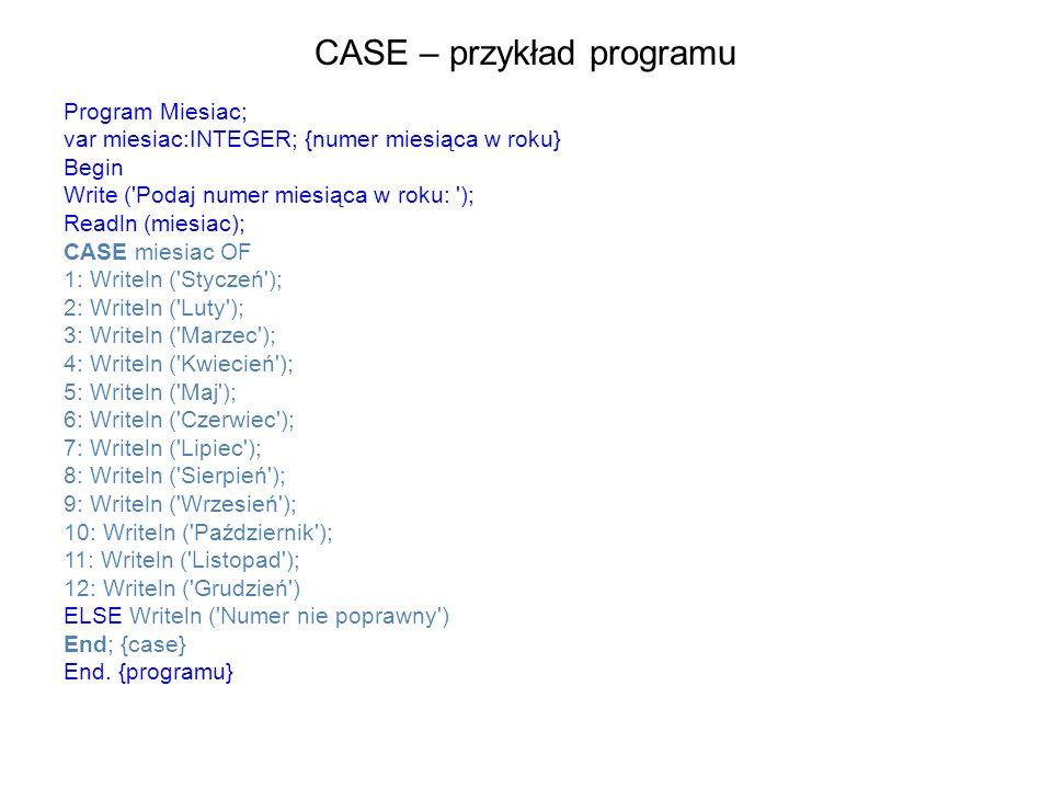 CASE – przykład programu Program Miesiac; var miesiac:INTEGER; {numer miesiąca w roku} Begin Write ( Podaj numer miesiąca w roku: ); Readln (miesiac); CASE miesiac OF 1: Writeln ( Styczeń ); 2: Writeln ( Luty ); 3: Writeln ( Marzec ); 4: Writeln ( Kwiecień ); 5: Writeln ( Maj ); 6: Writeln ( Czerwiec ); 7: Writeln ( Lipiec ); 8: Writeln ( Sierpień ); 9: Writeln ( Wrzesień ); 10: Writeln ( Październik ); 11: Writeln ( Listopad ); 12: Writeln ( Grudzień ) ELSE Writeln ( Numer nie poprawny ) End; {case} End.