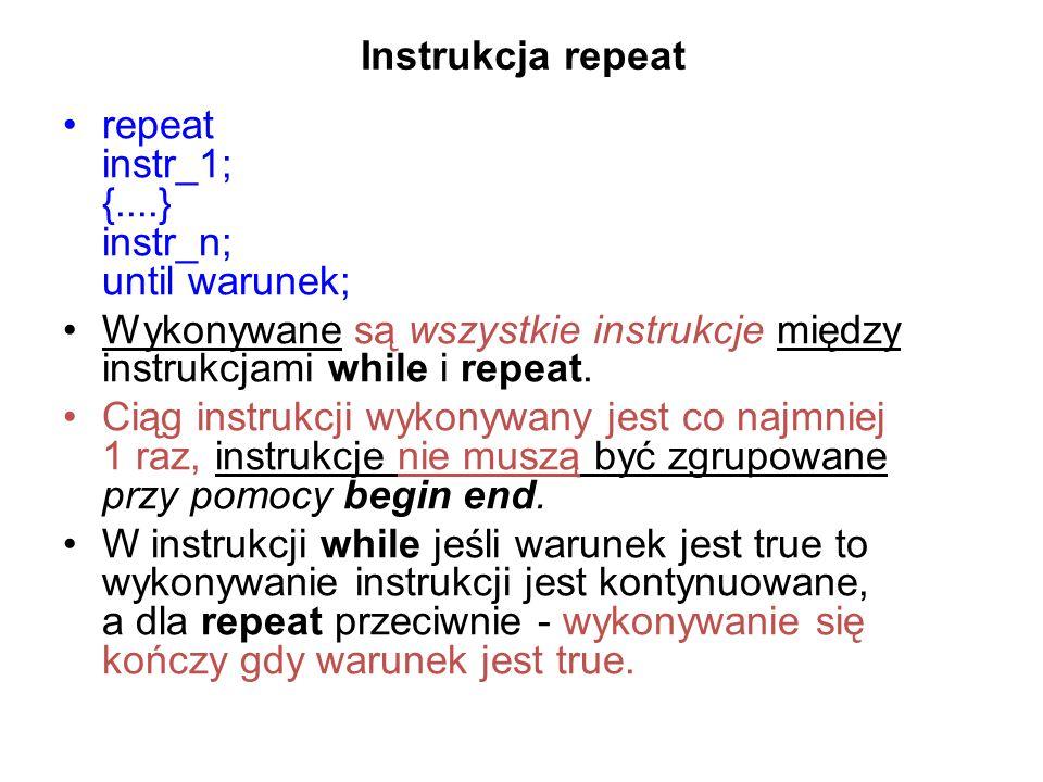 Instrukcja repeat repeat instr_1; {....} instr_n; until warunek; Wykonywane są wszystkie instrukcje między instrukcjami while i repeat.