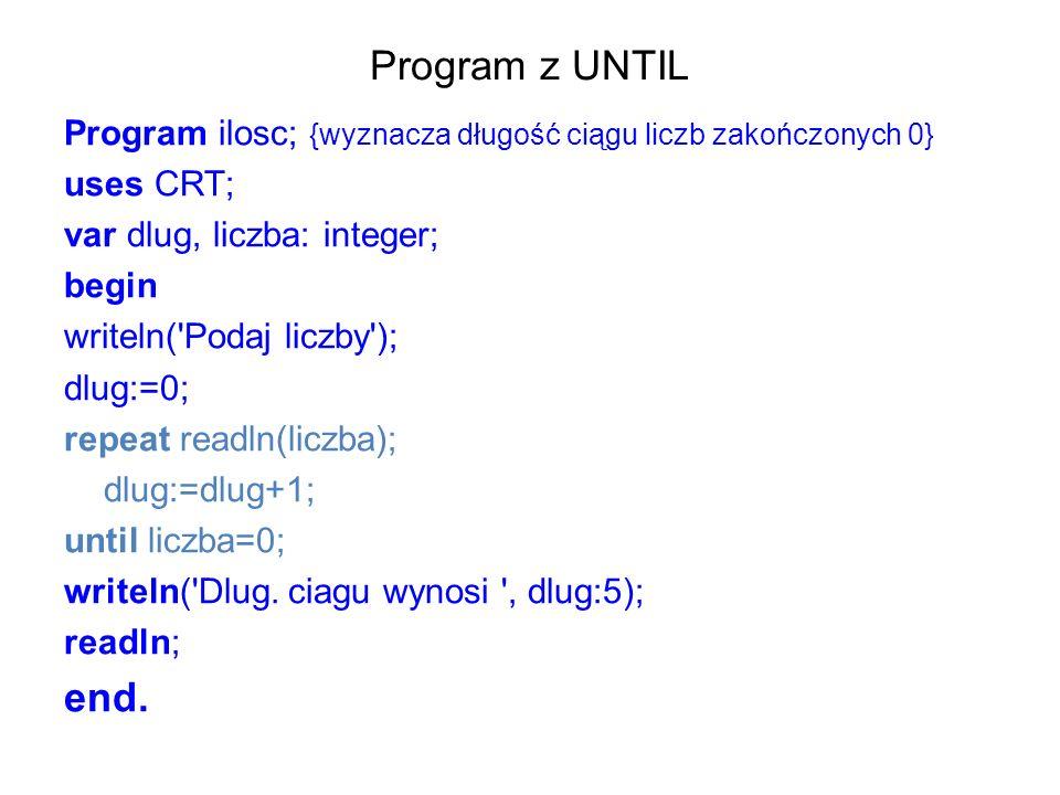 Program z UNTIL Program ilosc; {wyznacza długość ciągu liczb zakończonych 0} uses CRT; var dlug, liczba: integer; begin writeln( Podaj liczby ); dlug:=0; repeat readln(liczba); dlug:=dlug+1; until liczba=0; writeln( Dlug.