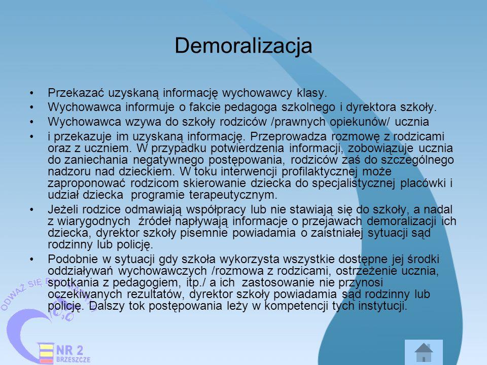 Demoralizacja Przekazać uzyskaną informację wychowawcy klasy. Wychowawca informuje o fakcie pedagoga szkolnego i dyrektora szkoły. Wychowawca wzywa do