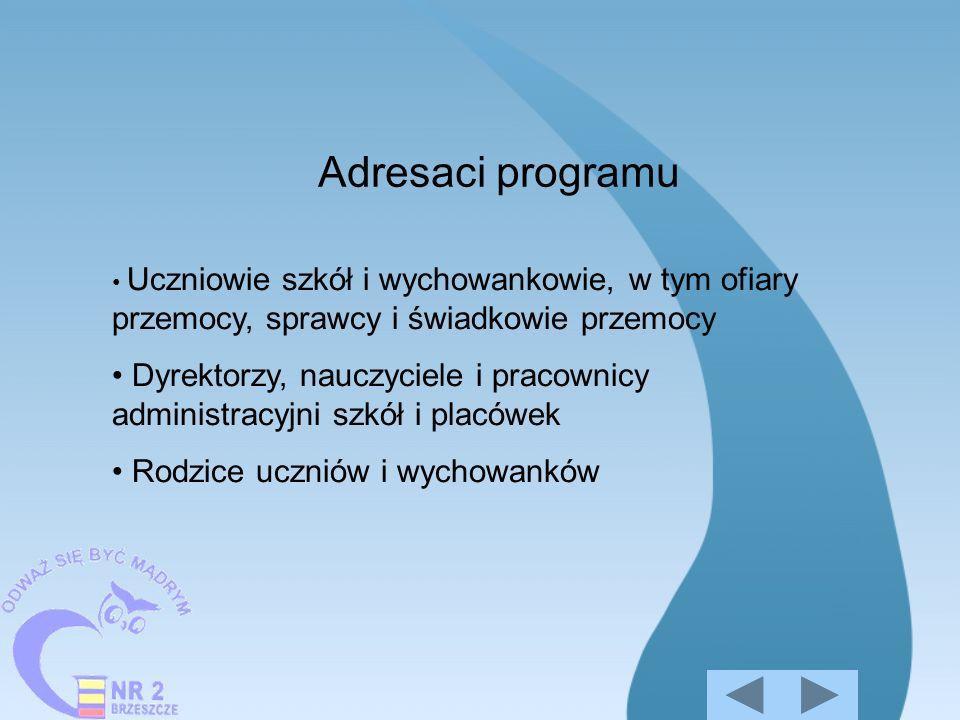Adresaci programu Uczniowie szkół i wychowankowie, w tym ofiary przemocy, sprawcy i świadkowie przemocy Dyrektorzy, nauczyciele i pracownicy administr