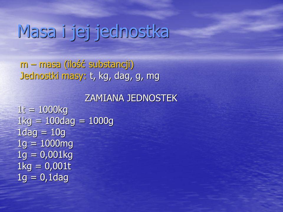 Masa i jej jednostka m – masa (ilość substancji) m – masa (ilość substancji) Jednostki masy: t, kg, dag, g, mg Jednostki masy: t, kg, dag, g, mg ZAMIA