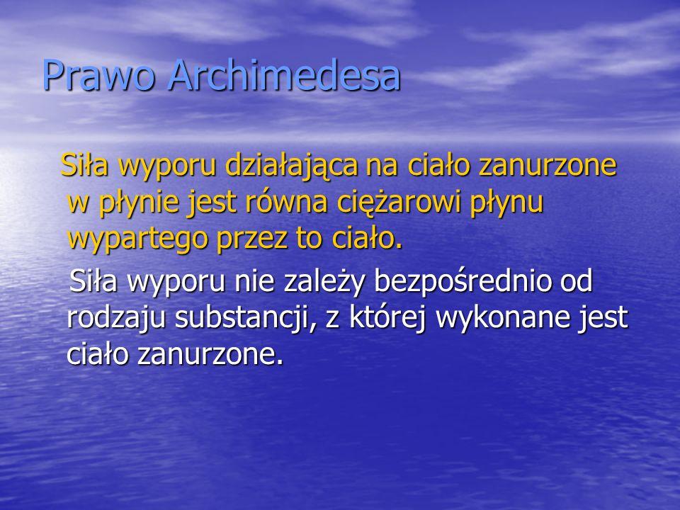 Prawo Archimedesa Siła wyporu działająca na ciało zanurzone w płynie jest równa ciężarowi płynu wypartego przez to ciało. Siła wyporu działająca na ci