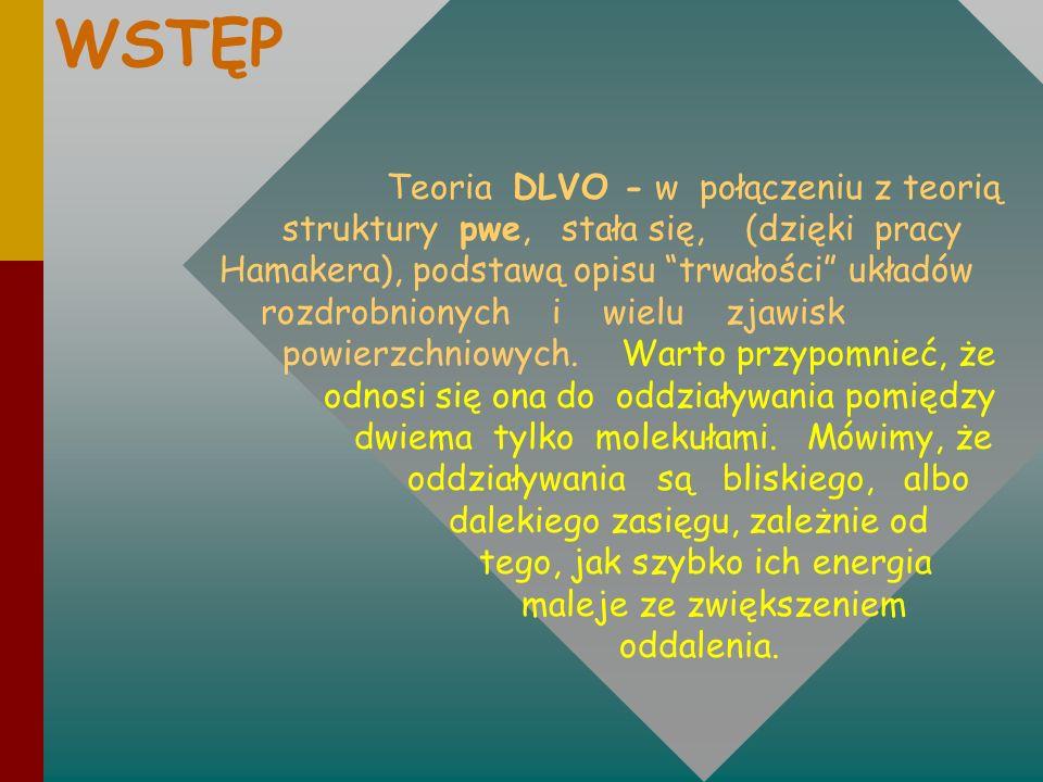 WSTĘP Teoria DLVO - w połączeniu z teorią struktury pwe, stała się, (dzięki pracy Hamakera), podstawą opisu trwałości układów rozdrobnionych i wielu z