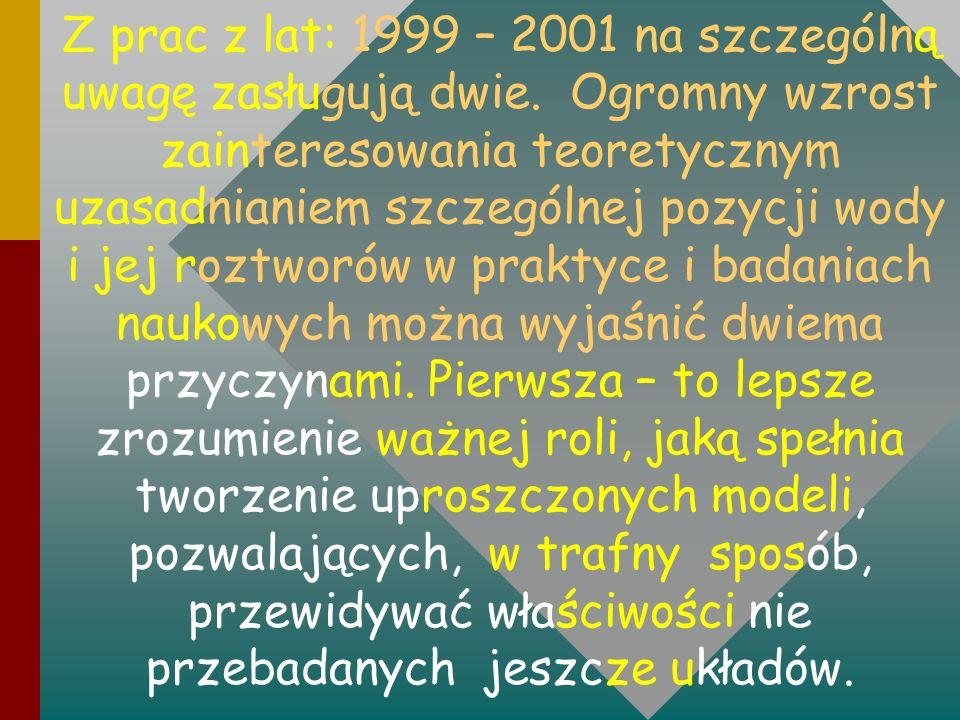 Z prac z lat: 1999 – 2001 na szczególną uwagę zasługują dwie. Ogromny wzrost zainteresowania teoretycznym uzasadnianiem szczególnej pozycji wody i jej