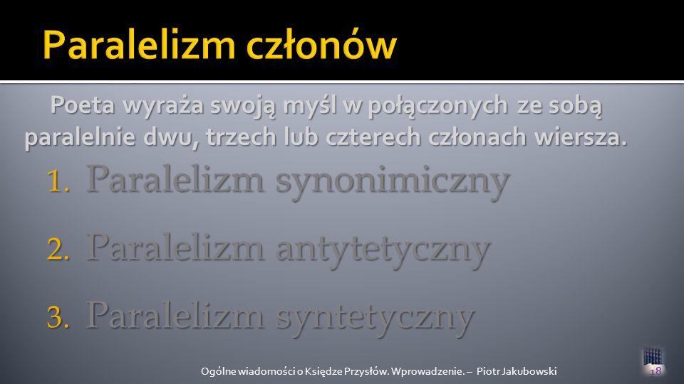 1. P aralelizm synonimiczny 2. P aralelizm antytetyczny 3. P aralelizm syntetyczny Ogólne wiadomości o Księdze Przysłów. Wprowadzenie. – Piotr Jakubow