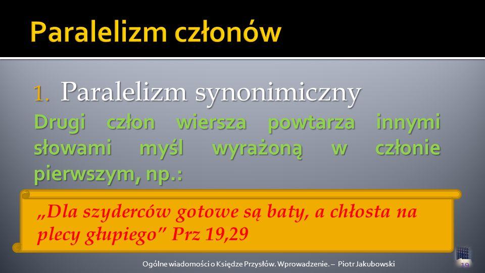 1. Paralelizm synonimiczny Ogólne wiadomości o Księdze Przysłów. Wprowadzenie. – Piotr Jakubowski19 Drugi człon wiersza powtarza innymi słowami myśl w