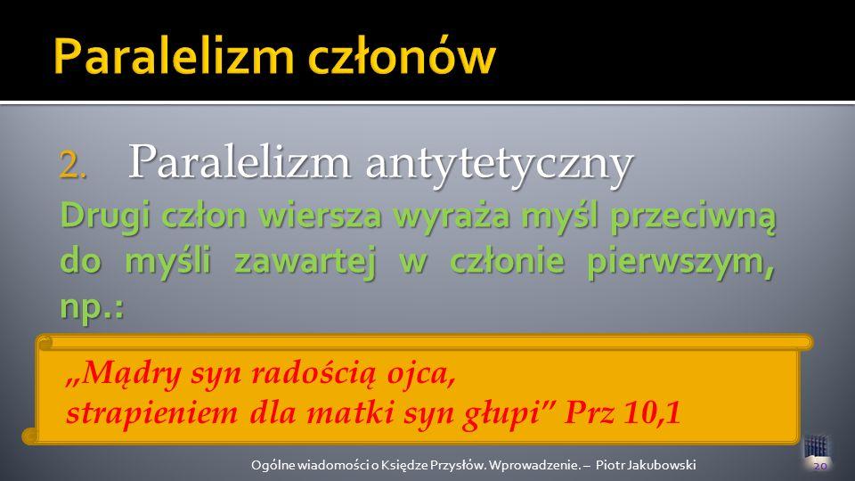 2. Paralelizm antytetyczny Ogólne wiadomości o Księdze Przysłów. Wprowadzenie. – Piotr Jakubowski20 Drugi człon wiersza wyraża myśl przeciwną do myśli