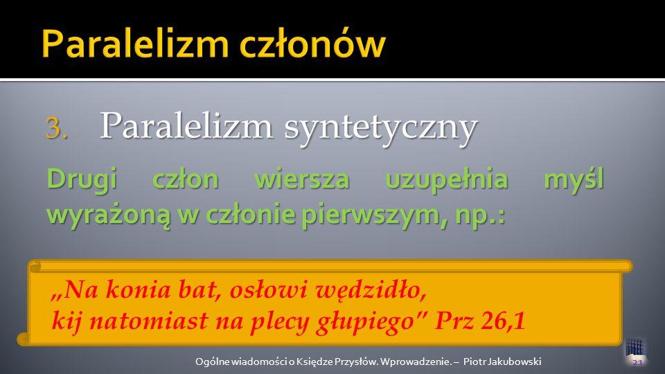 3. Paralelizm syntetyczny Ogólne wiadomości o Księdze Przysłów. Wprowadzenie. – Piotr Jakubowski21 Drugi człon wiersza uzupełnia myśl wyrażoną w człon