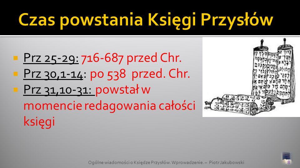 Prz 25-29: 716-687 przed Chr. Prz 30,1-14: po 538 przed. Chr. Prz 31,10-31: powstał w momencie redagowania całości księgi 8