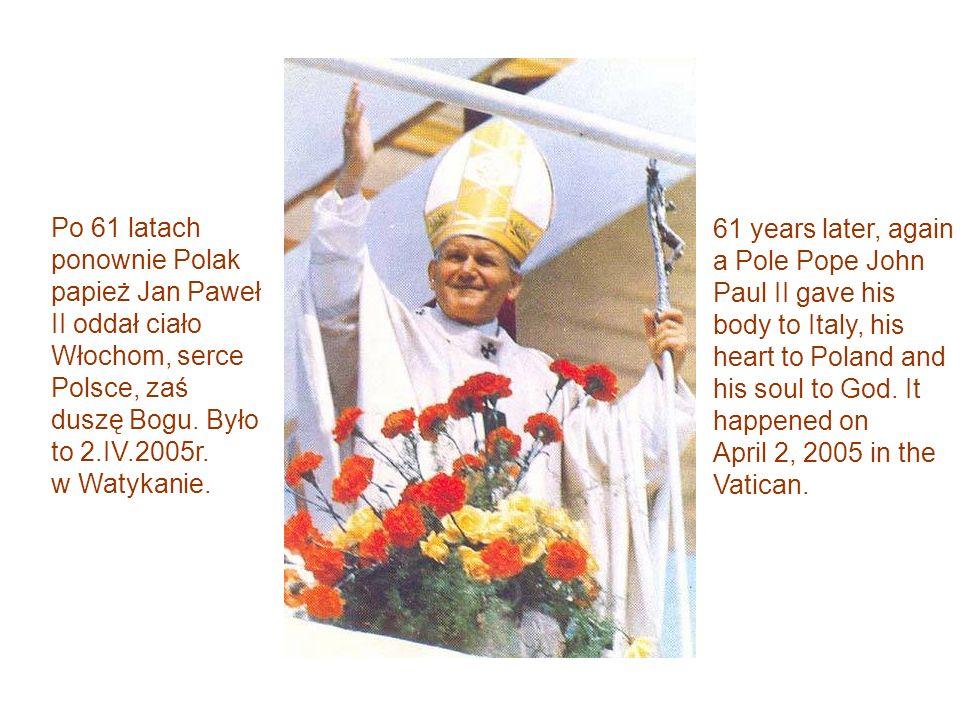 Po 61 latach ponownie Polak papież Jan Paweł II oddał ciało Włochom, serce Polsce, zaś duszę Bogu. Było to 2.IV.2005r. w Watykanie. 61 years later, ag