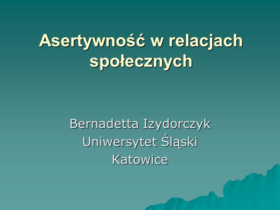 Asertywność w relacjach społecznych Bernadetta Izydorczyk Uniwersytet Śląski Katowice