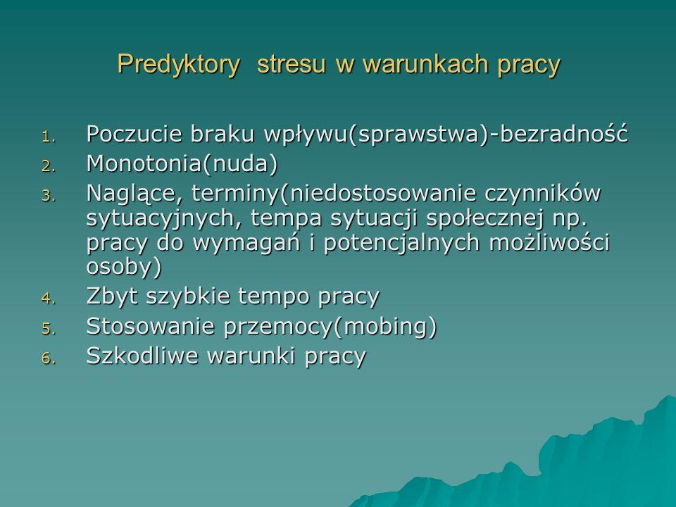 Predyktory stresu w warunkach pracy 1. Poczucie braku wpływu(sprawstwa)-bezradność 2. Monotonia(nuda) 3. Naglące, terminy(niedostosowanie czynników sy