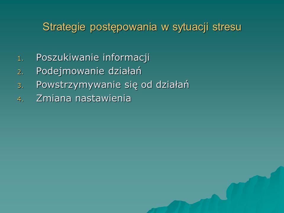 Strategie postępowania w sytuacji stresu 1. Poszukiwanie informacji 2. Podejmowanie działań 3. Powstrzymywanie się od działań 4. Zmiana nastawienia