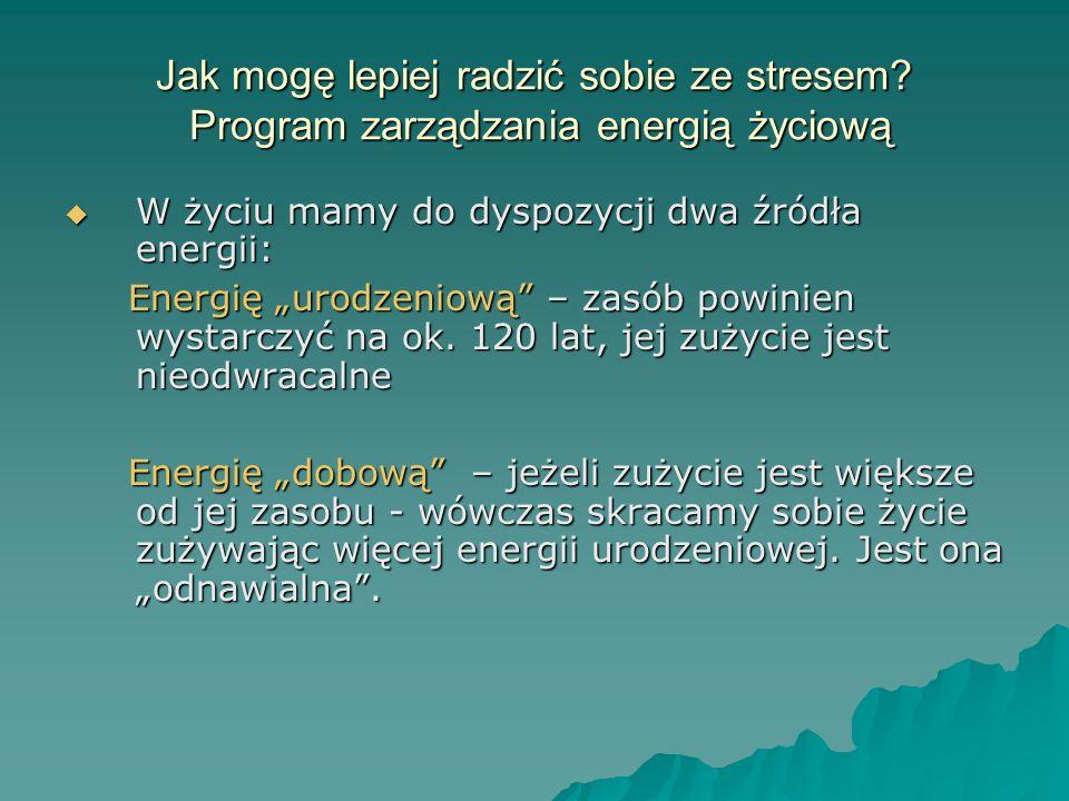 Jak mogę lepiej radzić sobie ze stresem? Program zarządzania energią życiową W życiu mamy do dyspozycji dwa źródła energii: W życiu mamy do dyspozycji