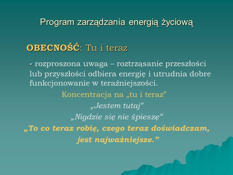 Program zarządzania energią życiową OBECNOŚĆ : Tu i teraz OBECNOŚĆ : Tu i teraz - - rozproszona uwaga – roztrząsanie przeszłości lub przyszłości odbie