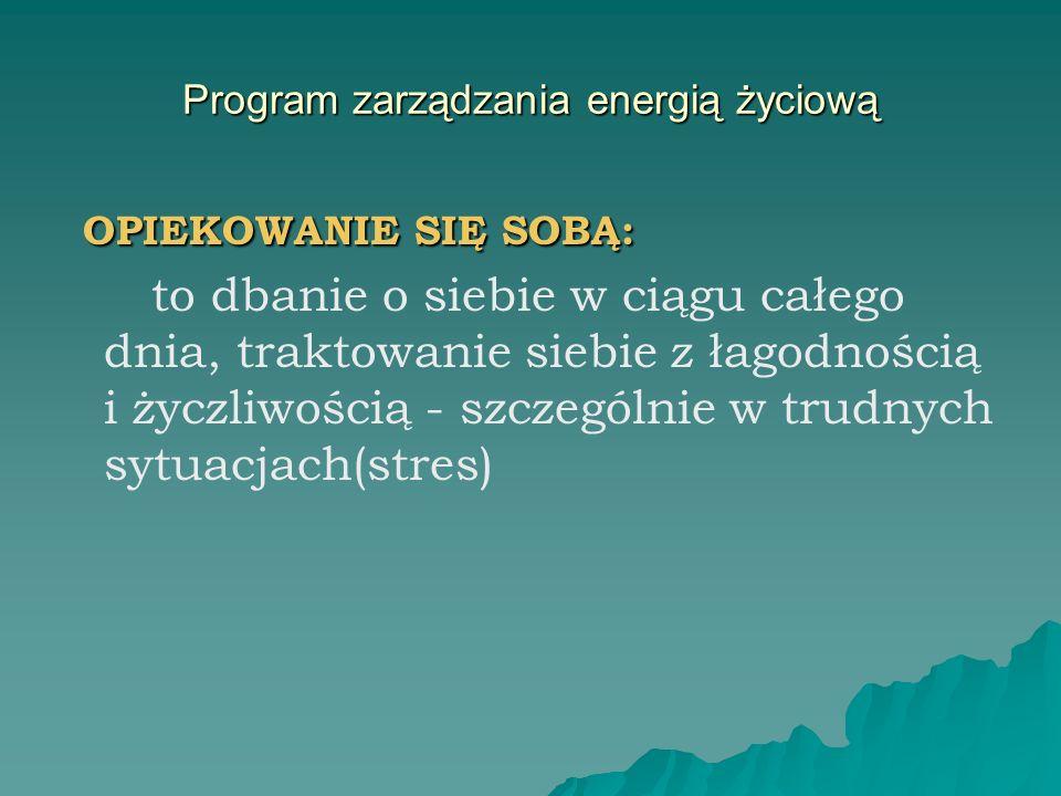 Program zarządzania energią życiową OPIEKOWANIE SIĘ SOBĄ: OPIEKOWANIE SIĘ SOBĄ: to dbanie o siebie w ciągu całego dnia, traktowanie siebie z łagodnośc