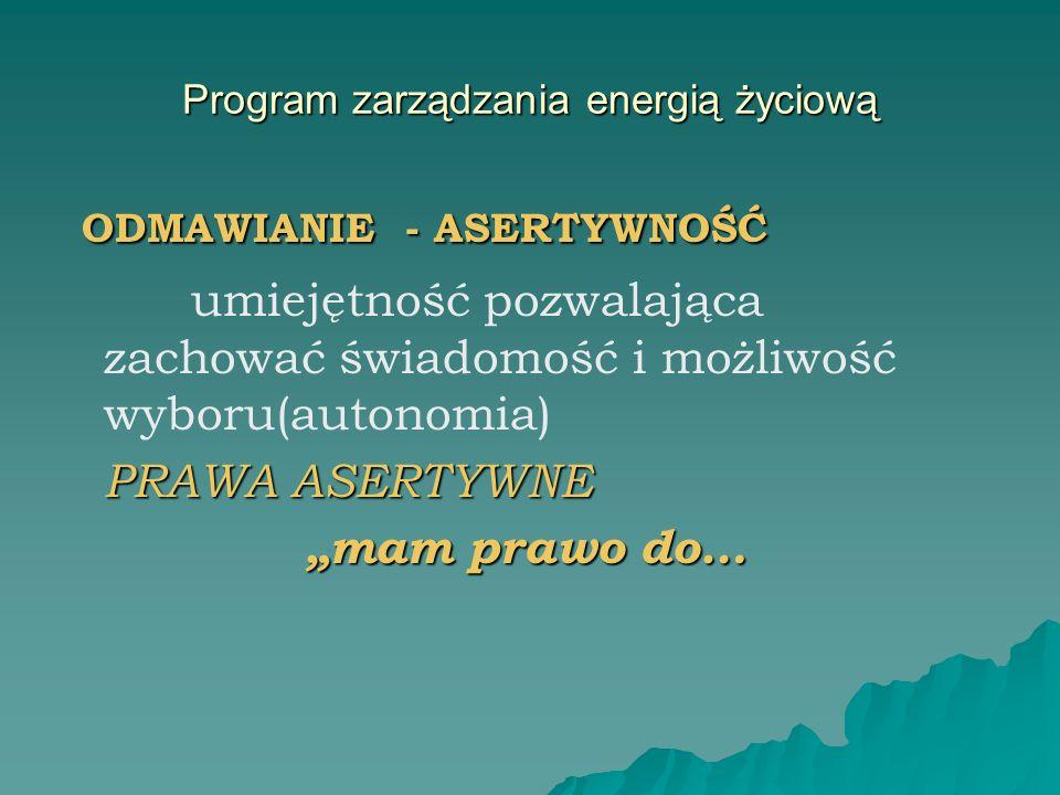 Program zarządzania energią życiową ODMAWIANIE - ASERTYWNOŚĆ ODMAWIANIE - ASERTYWNOŚĆ umiejętność pozwalająca zachować świadomość i możliwość wyboru(a