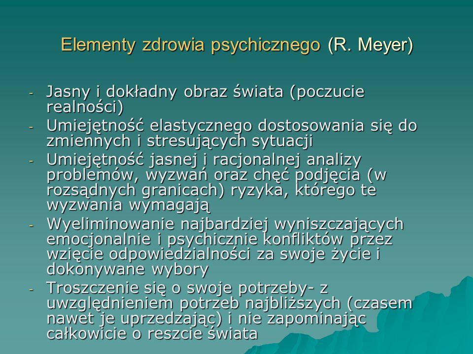 Elementy zdrowia psychicznego (R.Meyer) cd - Kontrolowanie i redukowanie zarówno wewnętrznych jak i zewnętrznych przyczyn stresu (zadawanie sobie różnych pytań: czy ten problem będzie istotny, na przykład za jakiś czas?, korzystanie z technik relaksacyjnych - Umiejętność pozytywnej sublimacji polegająca na zdolności przekształcania swojej negatywnej energii zawartej w emocjach (np.