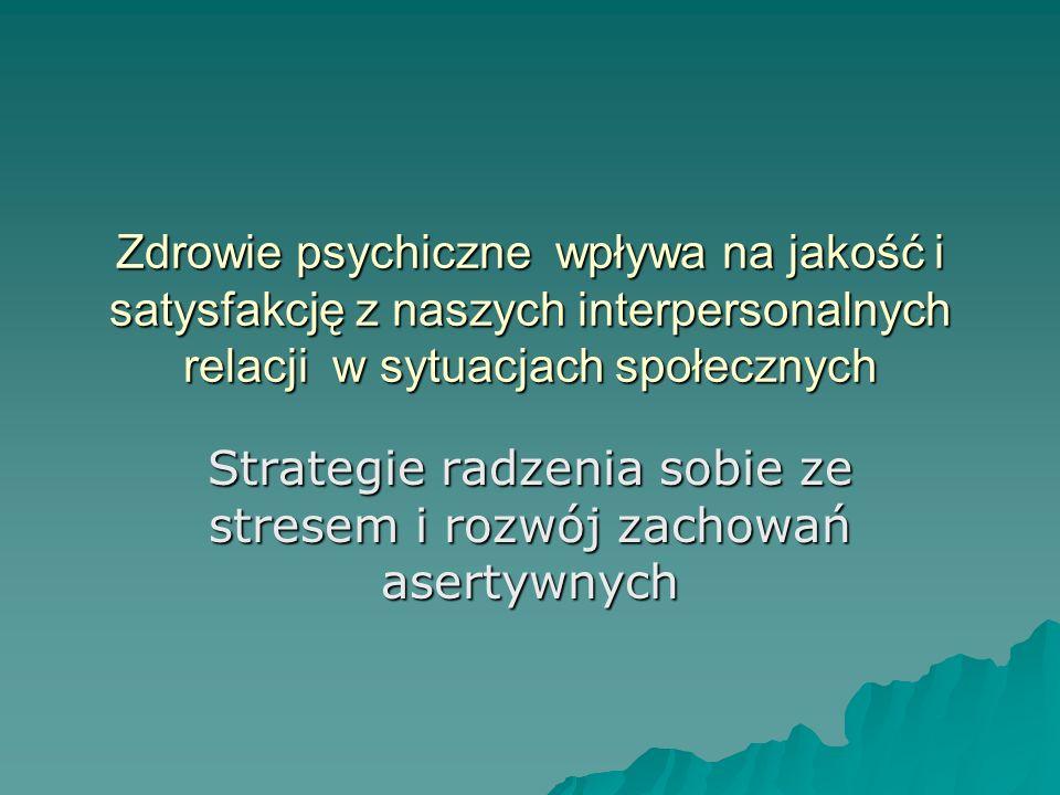 Zdrowie psychiczne wpływa na jakość i satysfakcję z naszych interpersonalnych relacji w sytuacjach społecznych Strategie radzenia sobie ze stresem i r